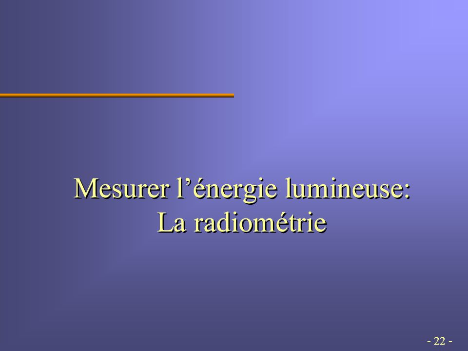 - 22 - Mesurer lénergie lumineuse: La radiométrie