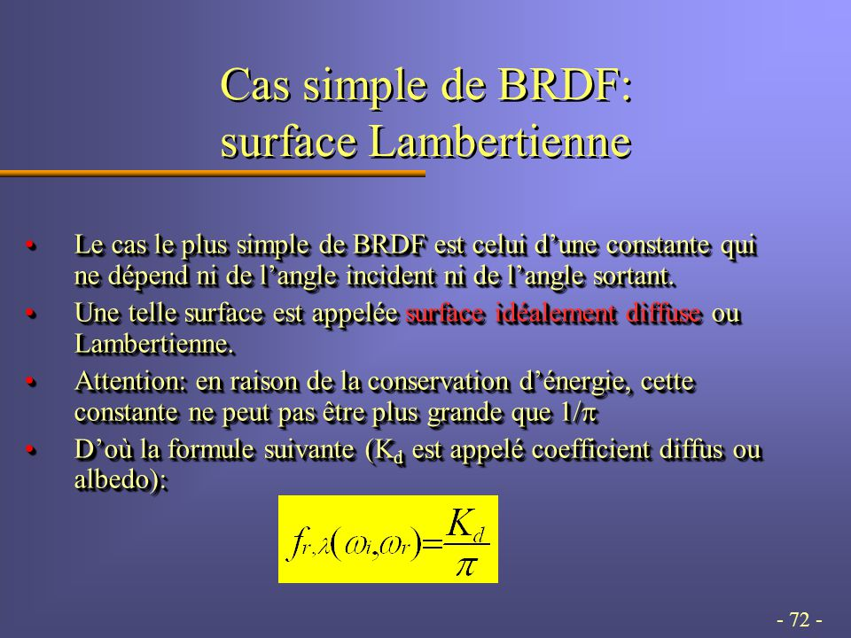 - 72 - Cas simple de BRDF: surface Lambertienne Le cas le plus simple de BRDF est celui dune constante qui ne dépend ni de langle incident ni de langle sortant.Le cas le plus simple de BRDF est celui dune constante qui ne dépend ni de langle incident ni de langle sortant.