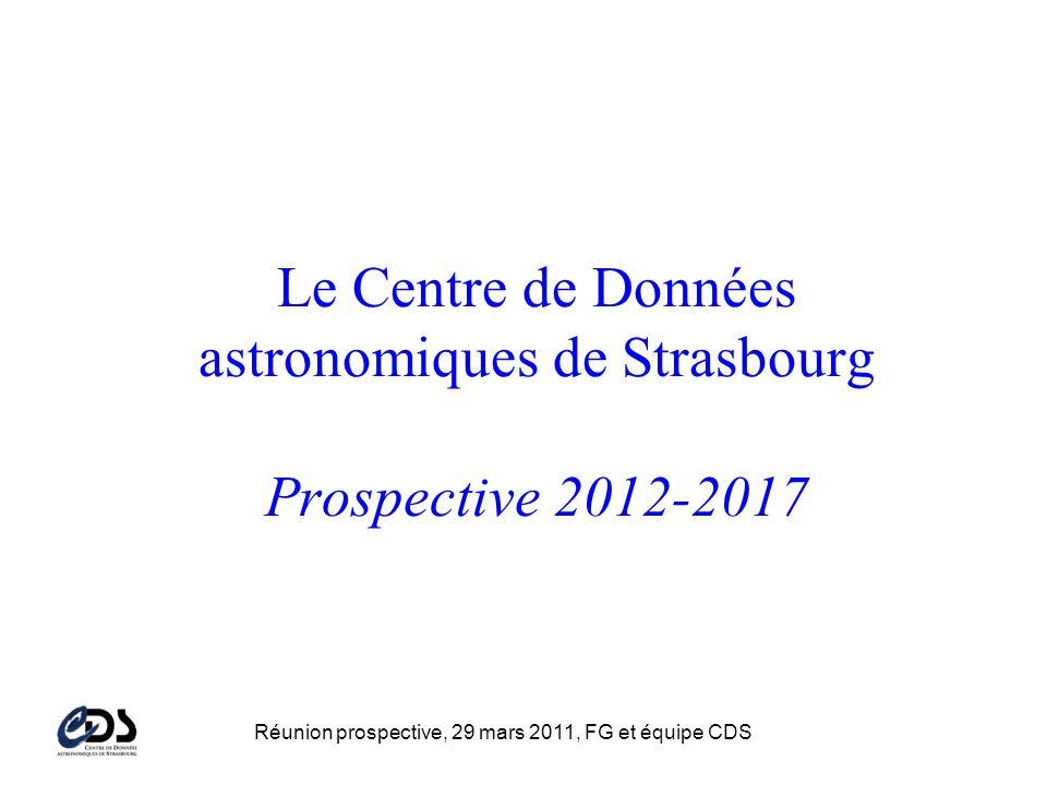Réunion prospective, 29 mars 2011, FG et équipe CDS Le Centre de Données astronomiques de Strasbourg Prospective 2012-2017