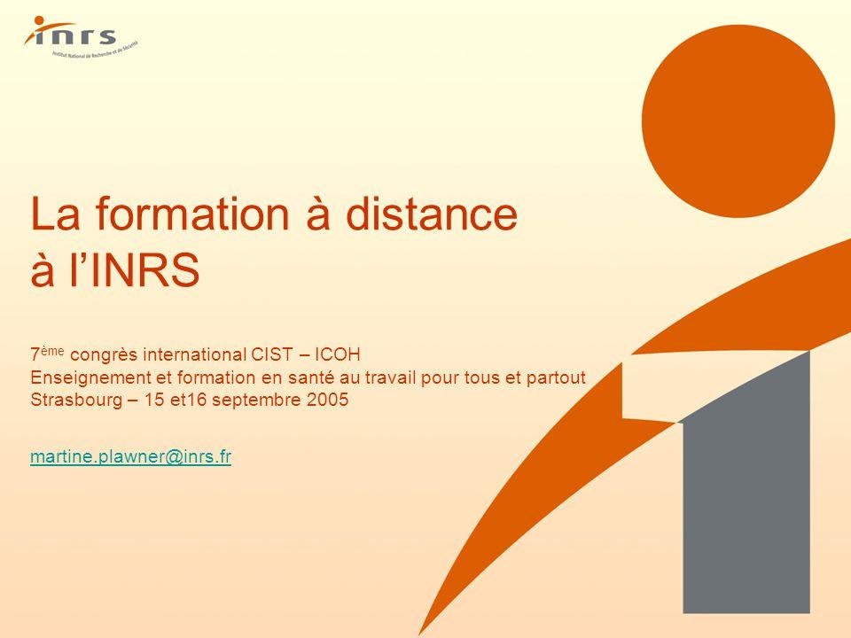 La formation à distance à lINRS 7 ème congrès international CIST – ICOH Enseignement et formation en santé au travail pour tous et partout Strasbourg