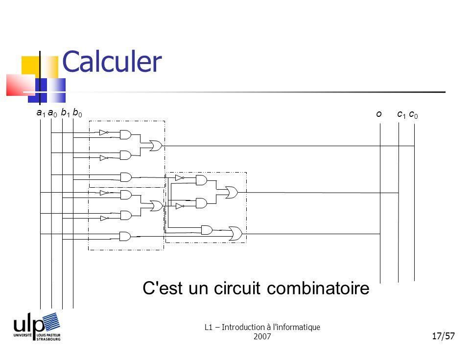 L1 – Introduction à l'informatique 2007 17/57 Calculer a1a1 a0a0 b1b1 b0b0 c1c1 c0c0 o C'est un circuit combinatoire