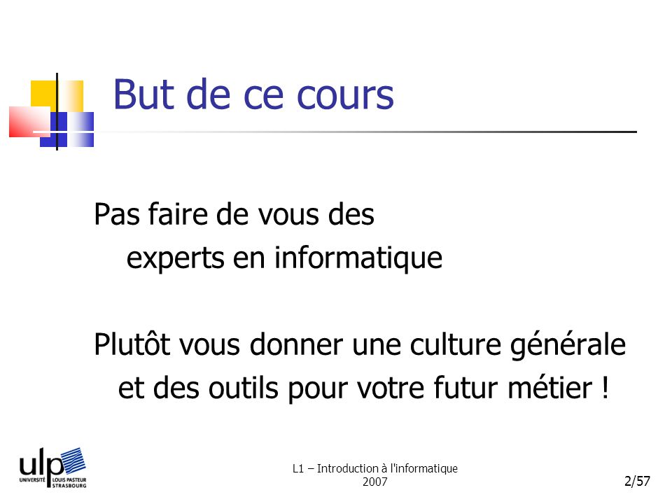 L1 – Introduction à l informatique 2007 2/57 But de ce cours Pas faire de vous des experts en informatique Plutôt vous donner une culture générale et des outils pour votre futur métier !