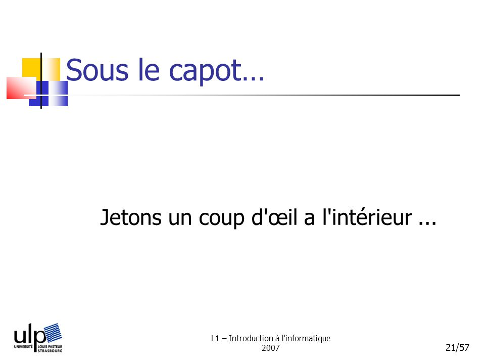 L1 – Introduction à l'informatique 2007 21/57 Sous le capot… Jetons un coup d'œil a l'intérieur...