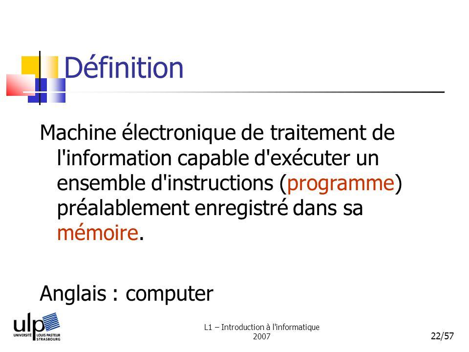 L1 – Introduction à l'informatique 2007 22/57 Définition Machine électronique de traitement de l'information capable d'exécuter un ensemble d'instruct