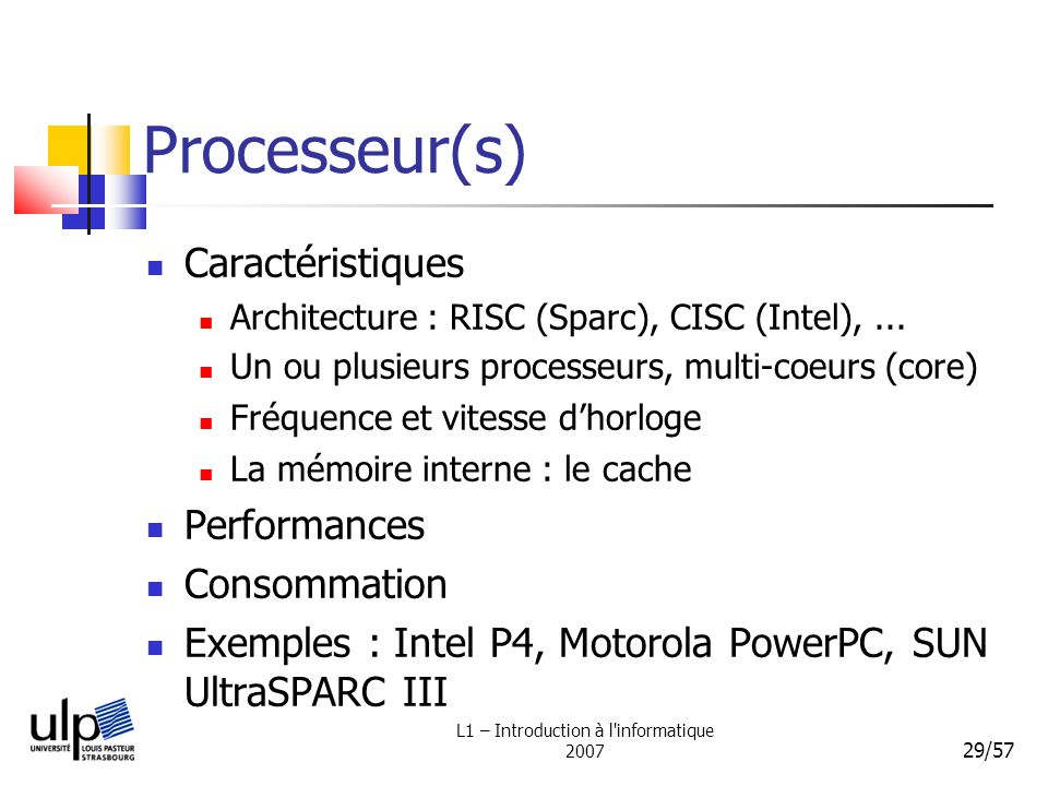 L1 – Introduction à l'informatique 2007 29/57 Processeur(s) Caractéristiques Architecture : RISC (Sparc), CISC (Intel),... Un ou plusieurs processeurs