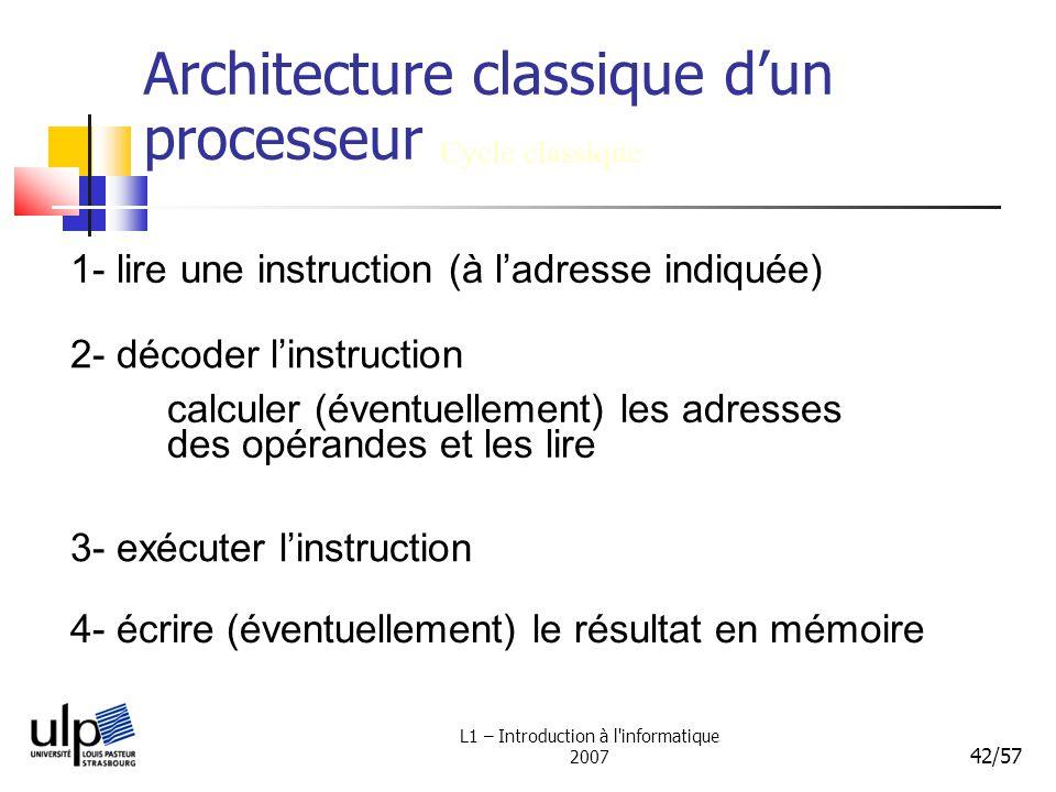 L1 – Introduction à l'informatique 2007 42/57 Architecture classique dun processeur Cycle classique 1- lire une instruction (à ladresse indiquée) 2- d