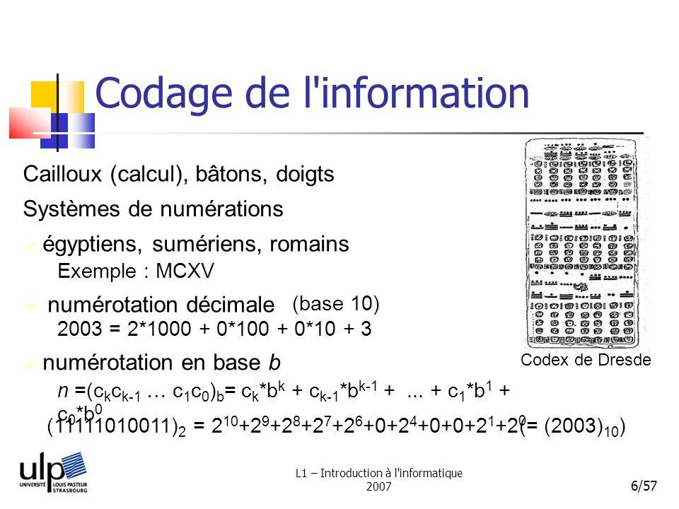L1 – Introduction à l informatique 2007 7/57 Codage de l information numérotation en base 2 exemples : 012(base 10)192003 (base 2) 0 1 10 1001111111010011 arithmétique en base 2 11011011 + 1011 1 11 11011011 * 101 10001000111 addition : multiplication : 1 11100110