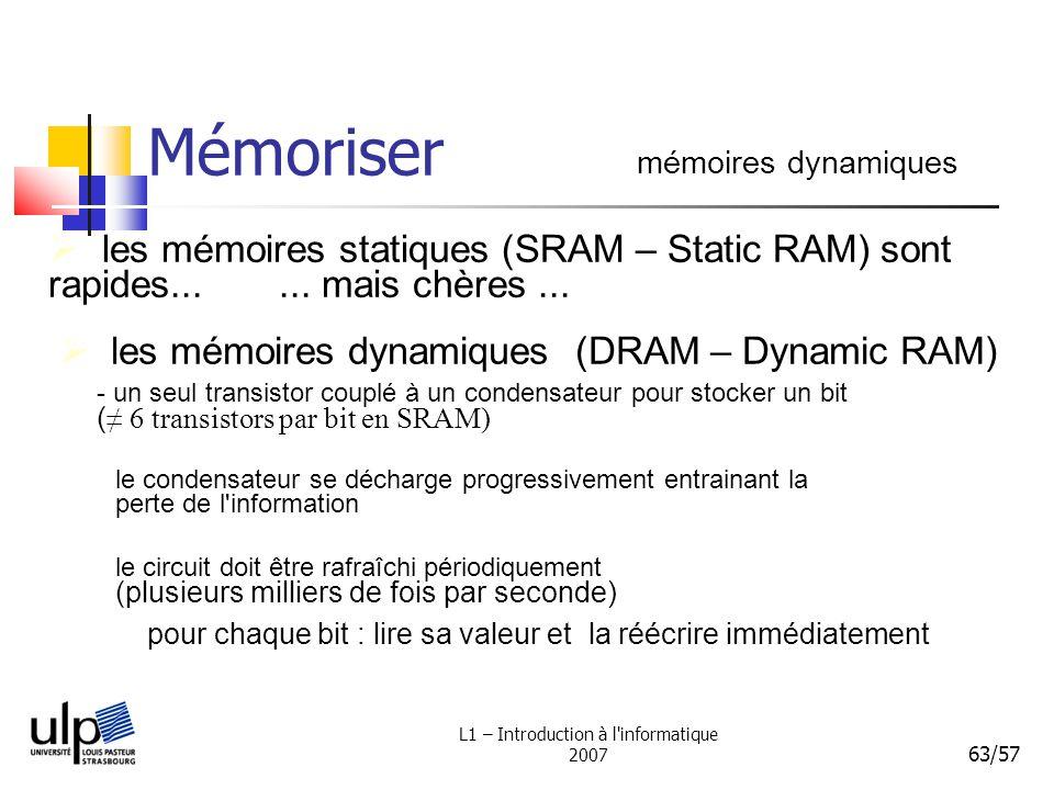 L1 – Introduction à l'informatique 2007 63/57 Mémoriser mémoires dynamiques les mémoires statiques (SRAM – Static RAM) sont rapides...... mais chères.