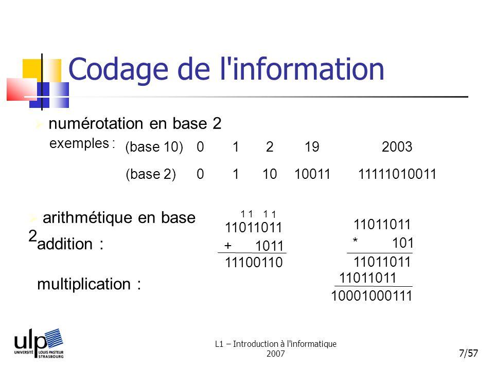 L1 – Introduction à l informatique 2007 8/57 Codage de l information bit : binary digit = chiffre binaire ( 1 dispositif physique pour matérialiser 1 bit ) 8 bits (1 octet) 2 8 = 256 32 bits (4 octets) 2 32 =4 294 967 296 pour représenter un entier en binaire, il faut plusieurs bits Avec n bits, on représente au plus 2 n entiers différents dépassement de capacité (overflow) + 1 11111111 00000000 1 4 bits 2 4 = 16 Ex : 7 dec = 111 (3 bits), 8 dec = 1000 (4 bits),15 dec = 1111 (4bits)