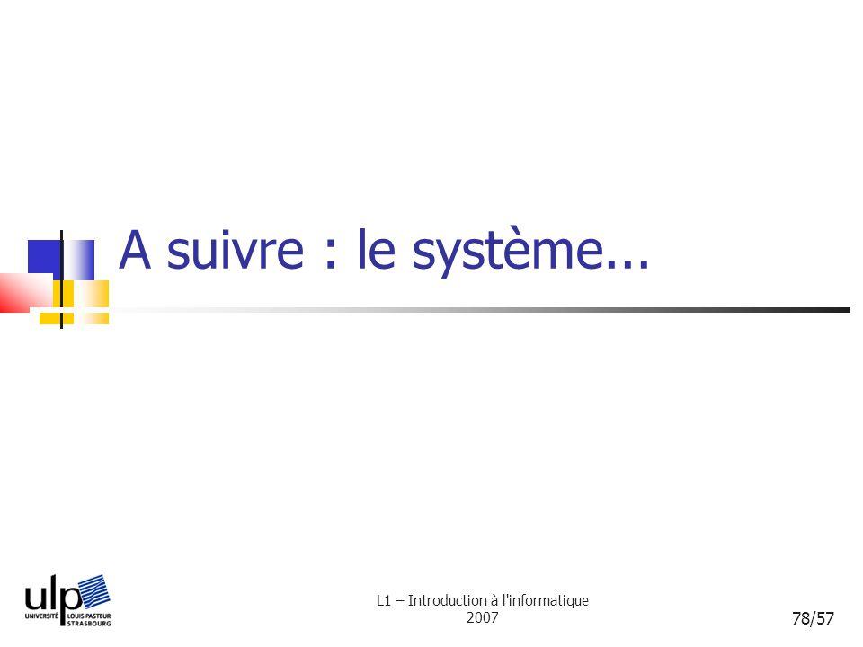 L1 – Introduction à l'informatique 2007 78/57 A suivre : le système...