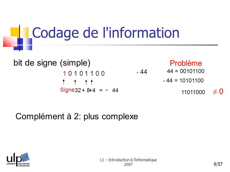 L1 – Introduction à l'informatique 2007 9/57 Codage de l'information Complément à 2: plus complexe bit de signe (simple) 10101100 - 44 4832 ++ = 44 Si