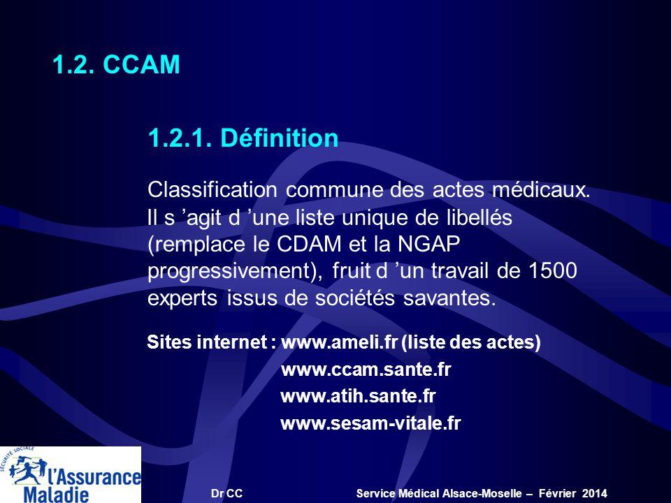 Dr CC Service Médical Alsace-Moselle – Février 2014 1.2.1. Définition Classification commune des actes médicaux. Il s agit d une liste unique de libel