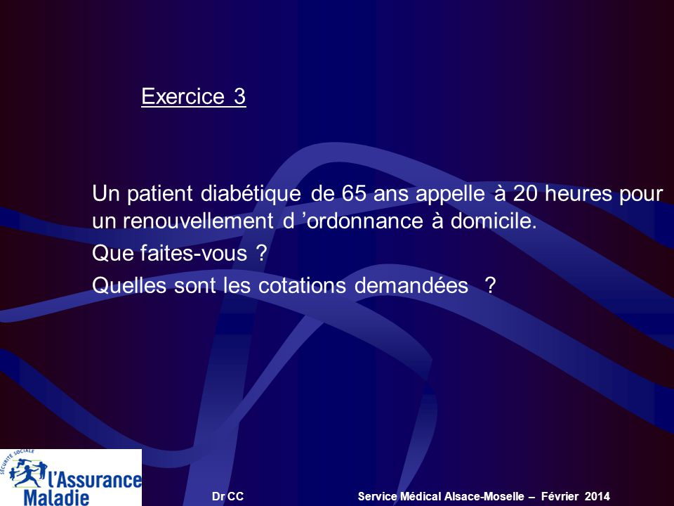 Dr CC Service Médical Alsace-Moselle – Février 2014 Exercice 3 Un patient diabétique de 65 ans appelle à 20 heures pour un renouvellement d ordonnance