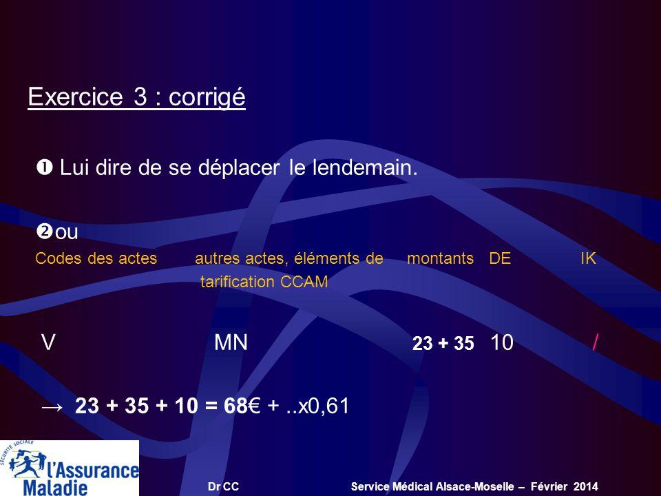 Dr CC Service Médical Alsace-Moselle – Février 2014 Exercice 3 : corrigé Lui dire de se déplacer le lendemain. ou Codes des actes autres actes, élémen