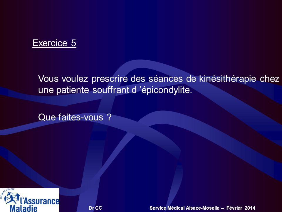 Dr CC Service Médical Alsace-Moselle – Février 2014 Exercice 5 Vous voulez prescrire des séances de kinésithérapie chez une patiente souffrant d épico