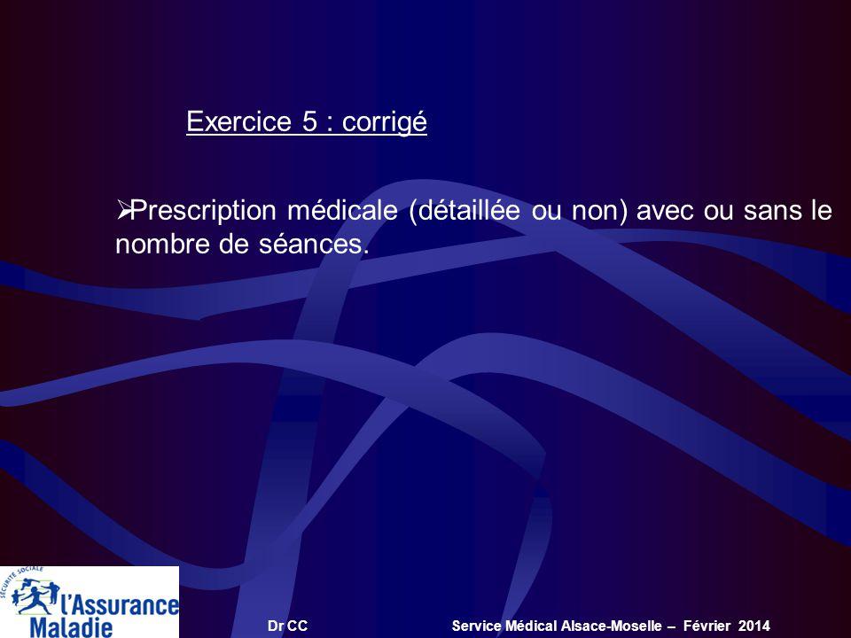Dr CC Service Médical Alsace-Moselle – Février 2014 Exercice 5 : corrigé Prescription médicale (détaillée ou non) avec ou sans le nombre de séances.