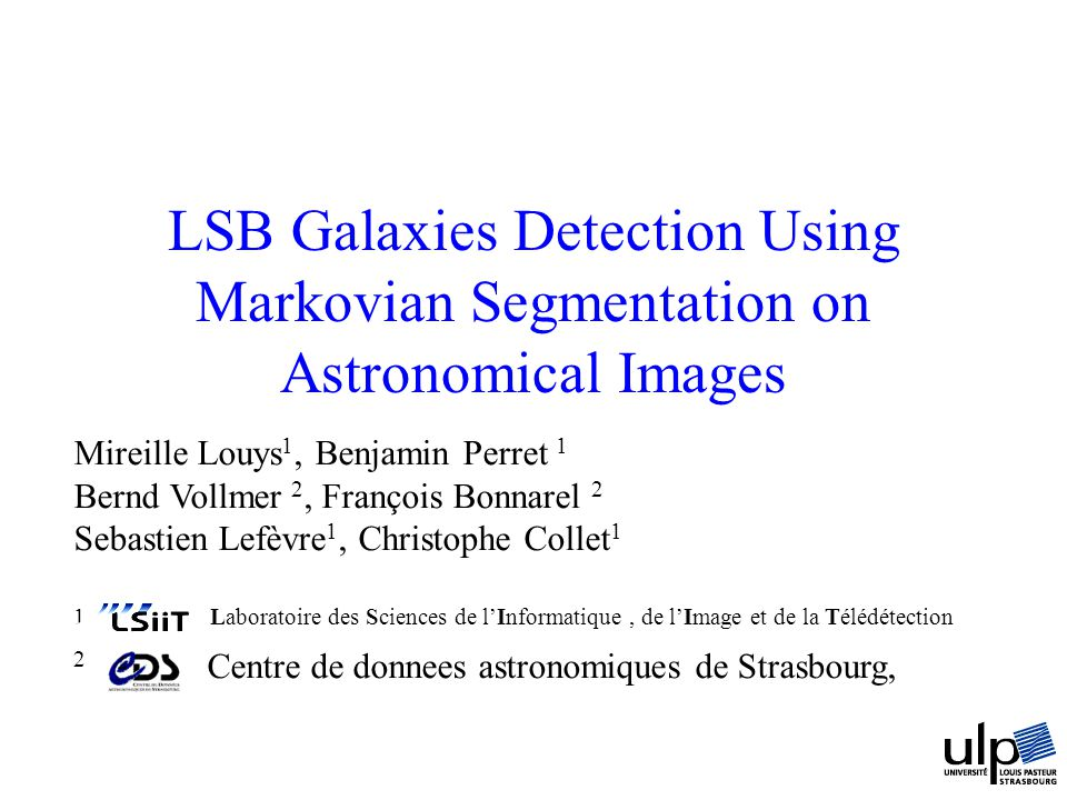 LSB Galaxies Detection Using Markovian Segmentation on Astronomical Images Mireille Louys 1, Benjamin Perret 1 Bernd Vollmer 2, François Bonnarel 2 Se