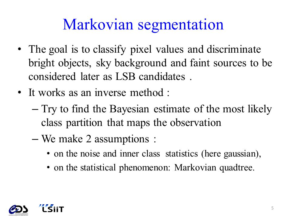Markovian segmentation The goal is to classify pixel values and discriminate bright objects, sky background and faint sources to be considered later as LSB candidates.
