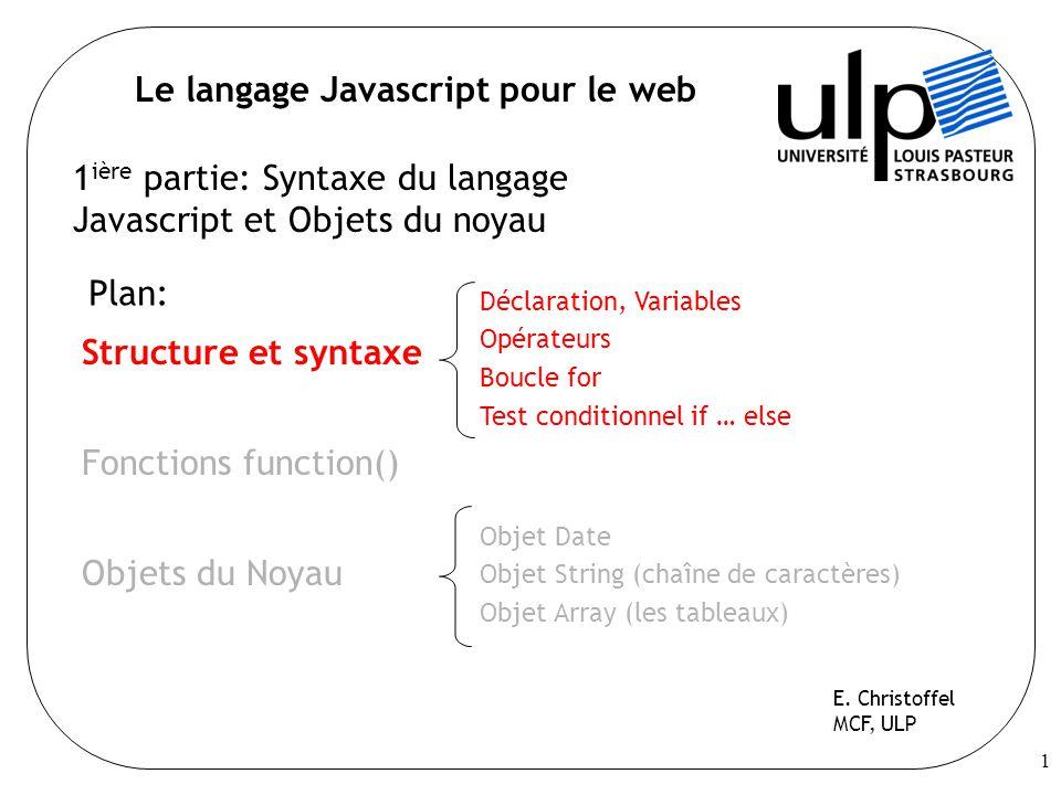 1 Le langage Javascript pour le web 1 ière partie: Syntaxe du langage Javascript et Objets du noyau Plan: Structure et syntaxe Fonctions function() Objets du Noyau E.
