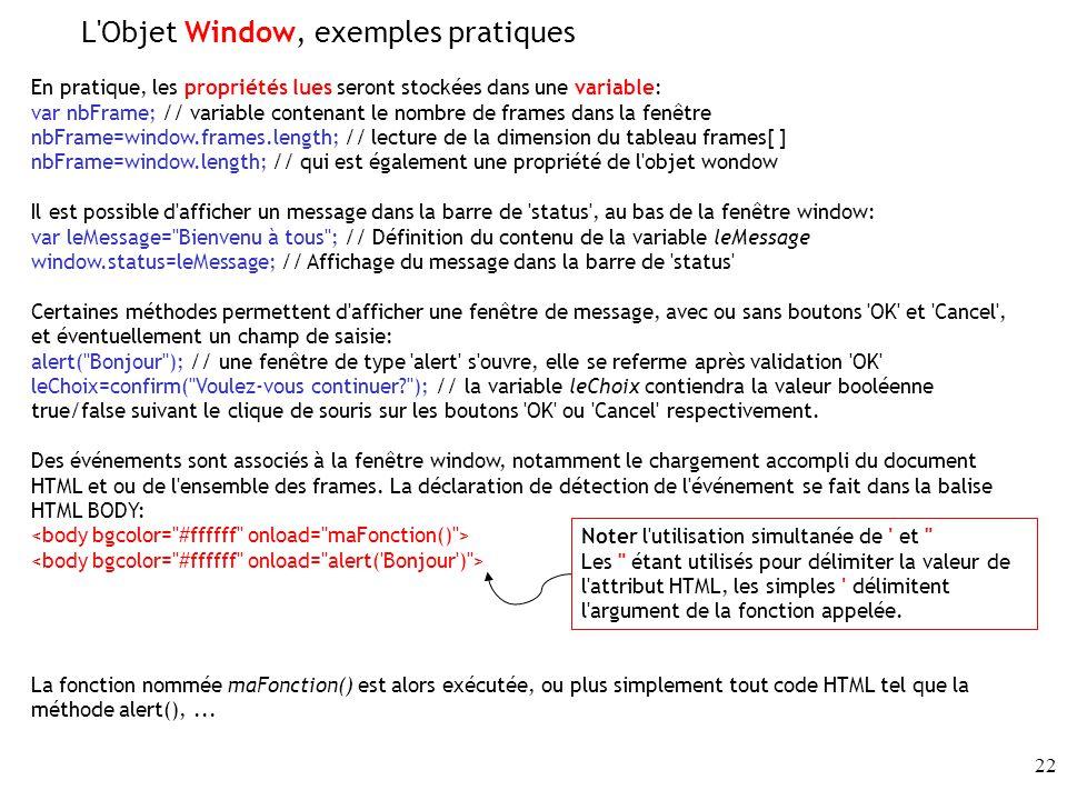 22 En pratique, les propriétés lues seront stockées dans une variable: var nbFrame; // variable contenant le nombre de frames dans la fenêtre nbFrame=window.frames.length; // lecture de la dimension du tableau frames[ ] nbFrame=window.length; // qui est également une propriété de l objet wondow Il est possible d afficher un message dans la barre de status , au bas de la fenêtre window: var leMessage= Bienvenu à tous ; // Définition du contenu de la variable leMessage window.status=leMessage; // Affichage du message dans la barre de status Certaines méthodes permettent d afficher une fenêtre de message, avec ou sans boutons OK et Cancel , et éventuellement un champ de saisie: alert( Bonjour ); // une fenêtre de type alert s ouvre, elle se referme après validation OK leChoix=confirm( Voulez-vous continuer? ); // la variable leChoix contiendra la valeur booléenne true/false suivant le clique de souris sur les boutons OK ou Cancel respectivement.