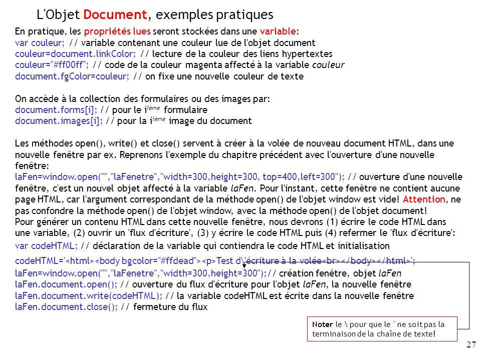 27 En pratique, les propriétés lues seront stockées dans une variable: var couleur; // variable contenant une couleur lue de l objet document couleur=document.linkColor; // lecture de la couleur des liens hypertextes couleur= #ff00ff ; // code de la couleur magenta affecté à la variable couleur document.fgColor=couleur; // on fixe une nouvelle couleur de texte On accède à la collection des formulaires ou des images par: document.forms[i]; // pour le i ième formulaire document.images[i]; // pour la i ième image du document Les méthodes open(), write() et close() servent à créer à la volée de nouveau document HTML, dans une nouvelle fenêtre par ex.