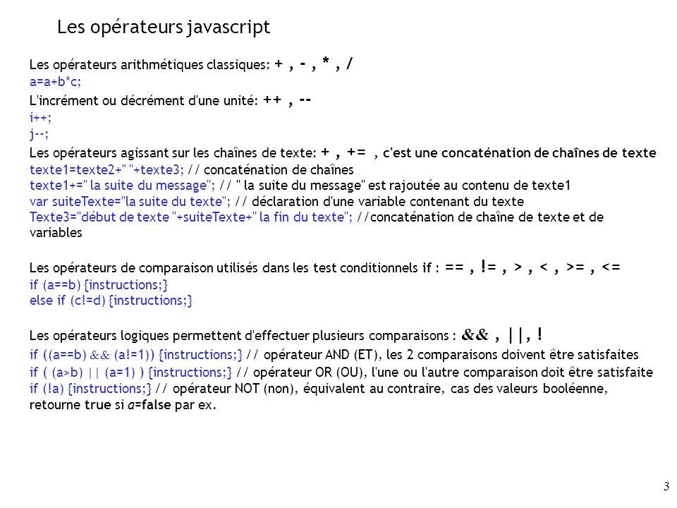 3 Les opérateurs javascript Les opérateurs arithmétiques classiques: +, -, *, / a=a+b*c; L incrément ou décrément d une unité: ++, -- i++; j--; Les opérateurs agissant sur les chaînes de texte: +, +=, c est une concaténation de chaînes de texte texte1=texte2+ +texte3; // concaténation de chaînes texte1+= la suite du message ; // la suite du message est rajoutée au contenu de texte1 var suiteTexte= la suite du texte ; // déclaration d une variable contenant du texte Texte3= début de texte +suiteTexte+ la fin du texte ; //concaténation de chaîne de texte et de variables Les opérateurs de comparaison utilisés dans les test conditionnels if : ==, !=, >, =, <= if (a==b) {instructions;} else if (c!=d) {instructions;} Les opérateurs logiques permettent d effectuer plusieurs comparaisons : &&, ||, .