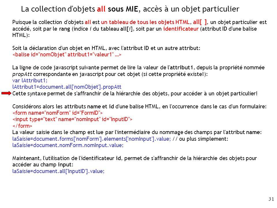 31 La collection d objets all sous MIE, accès à un objet particulier Puisque la collection d objets all est un tableau de tous les objets HTML, all[ ], un objet particulier est accédé, soit par le rang (indice i du tableau all[i], soit par un identificateur (attribut ID d une balise HTML): Soit la déclaration d un objet en HTML, avec l attribut ID et un autre attribut: La ligne de code javascript suivante permet de lire la valeur de l attribut1, depuis la propriété nommée propAtt correspondante en javascript pour cet objet (si cette propriété existe!): var lAttribut1; lAttribut1=document.all[ nomObjet ].propAtt Cette syntaxe permet de s affranchir de la hiérarchie des objets, pour accéder à un objet particulier.