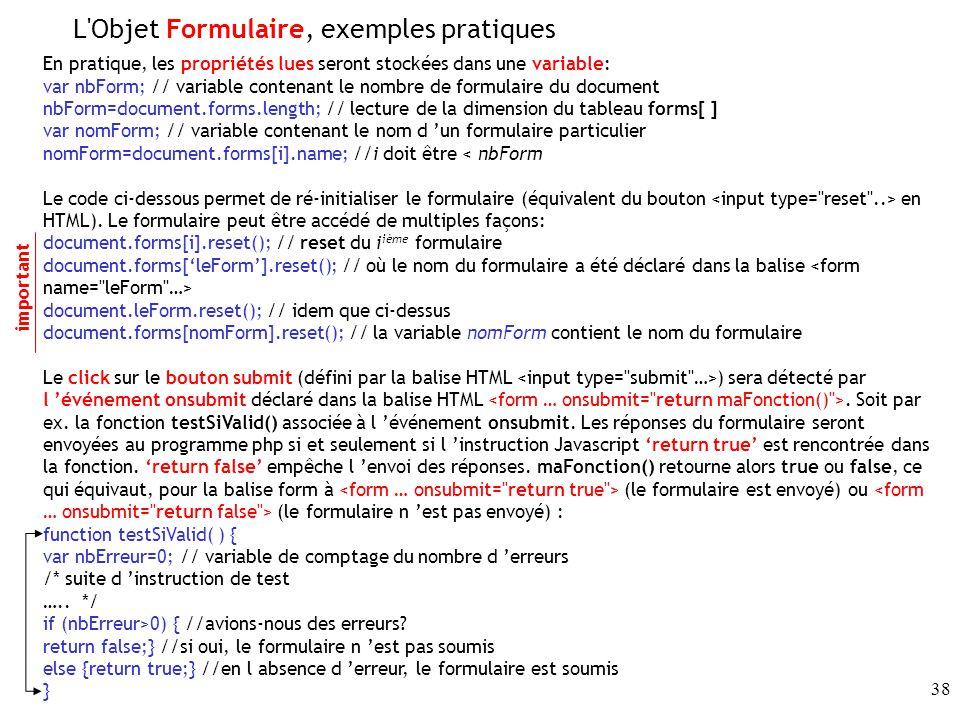 38 En pratique, les propriétés lues seront stockées dans une variable: var nbForm; // variable contenant le nombre de formulaire du document nbForm=document.forms.length; // lecture de la dimension du tableau forms[ ] var nomForm; // variable contenant le nom d un formulaire particulier nomForm=document.forms[i].name; //i doit être < nbForm Le code ci-dessous permet de ré-initialiser le formulaire (équivalent du bouton en HTML).