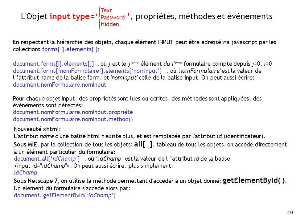 40 L Objet input type=, propriétés, méthodes et événements En respectant la hiérarchie des objets, chaque élément INPUT peut être adressé via javascript par les collections forms[ ].elements[ ]: document.forms[i].elements[j], où j est le j ième élément du i ième formulaire compté depuis j=0, i=0 document.forms[nomFormulaire].elements[nomInput], où nomFormulaire est la valeur de l attribut name de la balise form, et nomInput celle de la balise input.