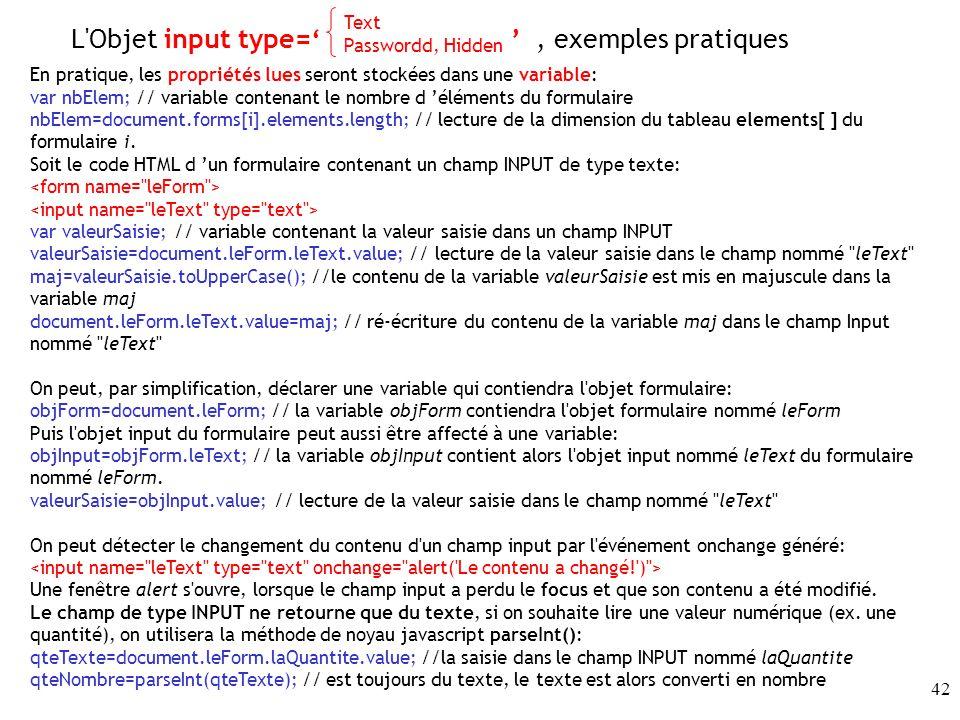 42 En pratique, les propriétés lues seront stockées dans une variable: var nbElem; // variable contenant le nombre d éléments du formulaire nbElem=document.forms[i].elements.length; // lecture de la dimension du tableau elements[ ] du formulaire i.