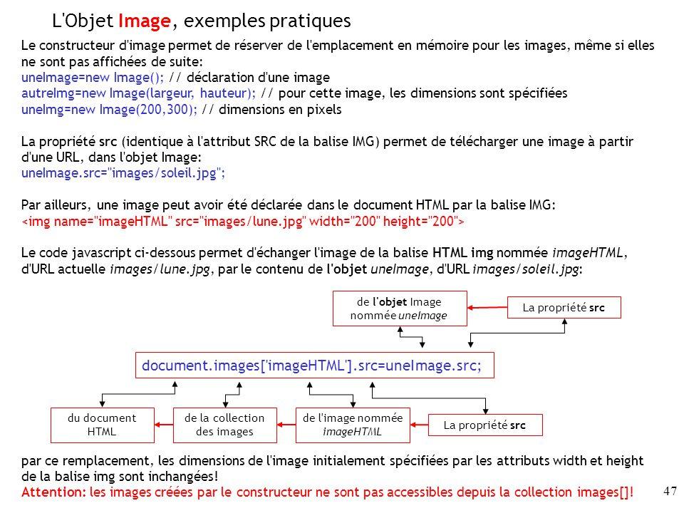 47 Le constructeur d image permet de réserver de l emplacement en mémoire pour les images, même si elles ne sont pas affichées de suite: uneImage=new Image(); // déclaration d une image autreImg=new Image(largeur, hauteur); // pour cette image, les dimensions sont spécifiées uneImg=new Image(200,300); // dimensions en pixels La propriété src (identique à l attribut SRC de la balise IMG) permet de télécharger une image à partir d une URL, dans l objet Image: uneImage.src= images/soleil.jpg ; Par ailleurs, une image peut avoir été déclarée dans le document HTML par la balise IMG: Le code javascript ci-dessous permet d échanger l image de la balise HTML img nommée imageHTML, d URL actuelle images/lune.jpg, par le contenu de l objet uneImage, d URL images/soleil.jpg: par ce remplacement, les dimensions de l image initialement spécifiées par les attributs width et height de la balise img sont inchangées.