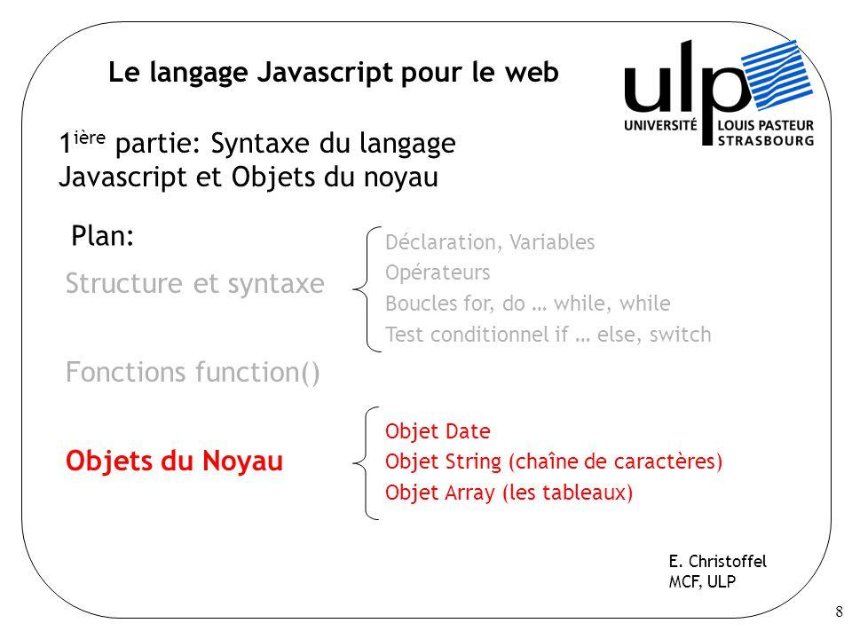 8 Le langage Javascript pour le web 1 ière partie: Syntaxe du langage Javascript et Objets du noyau Plan: Structure et syntaxe Fonctions function() Objets du Noyau E.