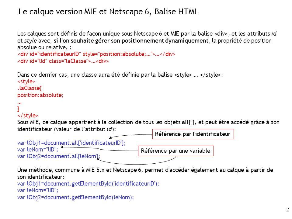 2 Le calque version MIE et Netscape 6, Balise HTML Les calques sont définis de façon unique sous Netscape 6 et MIE par la balise, et les attributs id et style avec, si l on souhaite gérer son positionnement dynamiquement, la propriété de position absolue ou relative, : … Dans ce dernier cas, une classe aura été définie par la balise … :.laClasse{ position:absolute; … } Sous MIE, ce calque appartient à la collection de tous les objets all[ ], et peut être accédé grâce à son identificateur (valeur de lattribut id): var lObj1=document.all[ identificateurID ]; var leNom= lID ; var lObj2=document.all[leNom]; Une méthode, commune à MIE 5.x et Netscape 6, permet d accéder également au calque à partir de son identificateur: var lObj1=document.getElementById( identificateurID ); var leNom= lID ; var lObj2=document.getElementById(leNom); Référence par l identificateur Référence par une variable