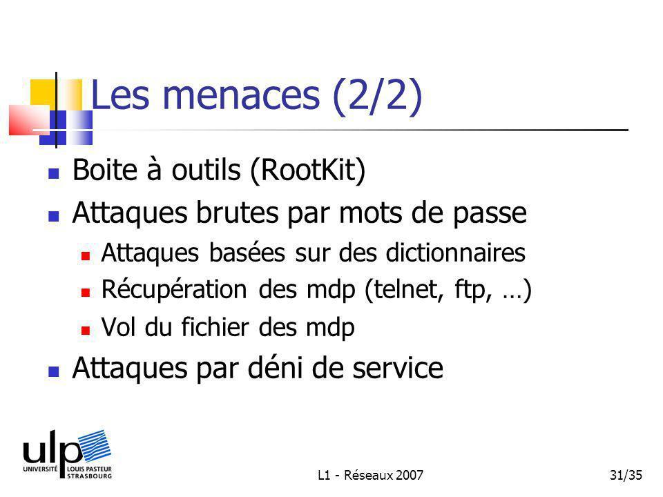 L1 - Réseaux 200731/35 Les menaces (2/2) Boite à outils (RootKit) Attaques brutes par mots de passe Attaques basées sur des dictionnaires Récupération des mdp (telnet, ftp, …) Vol du fichier des mdp Attaques par déni de service