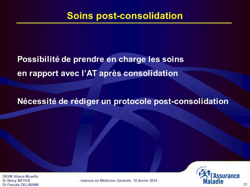 DRSM Alsace-Moselle Dr Rémy MEYER - Internes en Médecine Générale 10 février 2014 - Dr Pascale DILLMANN 21 Soins post-consolidation Possibilité de prendre en charge les soins en rapport avec lAT après consolidation Nécessité de rédiger un protocole post-consolidation