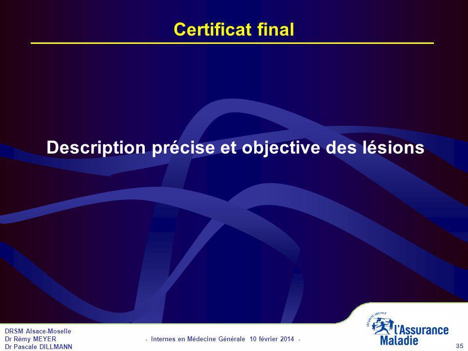 DRSM Alsace-Moselle Dr Rémy MEYER - Internes en Médecine Générale 10 février 2014 - Dr Pascale DILLMANN 35 Certificat final Description précise et objective des lésions