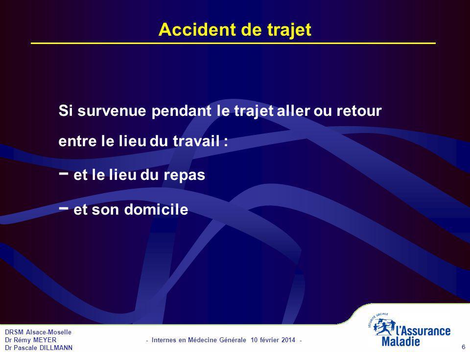 DRSM Alsace-Moselle Dr Rémy MEYER - Internes en Médecine Générale 10 février 2014 - Dr Pascale DILLMANN 6 Accident de trajet Si survenue pendant le trajet aller ou retour entre le lieu du travail : et le lieu du repas et son domicile