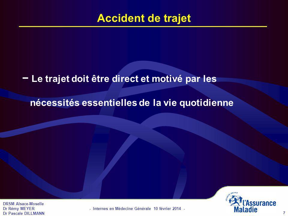 DRSM Alsace-Moselle Dr Rémy MEYER - Internes en Médecine Générale 10 février 2014 - Dr Pascale DILLMANN 8 Obligation de la victime Information de lemployeur dans les 24 heures, sauf en cas de force majeure