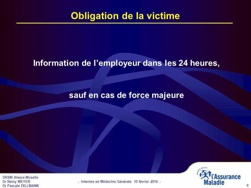 DRSM Alsace-Moselle Dr Rémy MEYER - Internes en Médecine Générale 10 février 2014 - Dr Pascale DILLMANN 9 Obligations de lemployeur Déclaration de lAT à la CPAM dans les 48 heures Délivrance dune feuille de soins à la victime