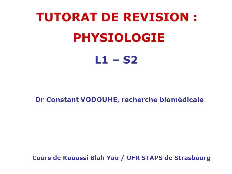 TUTORAT DE REVISION : PHYSIOLOGIE Cours de Kouassi Blah Yao / UFR STAPS de Strasbourg L1 – S2 Dr Constant VODOUHE, recherche biomédicale