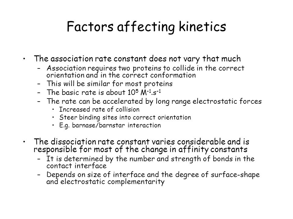 Factors affecting kinetics The association rate constant does not vary that much –Association requires two proteins to collide in the correct orientat