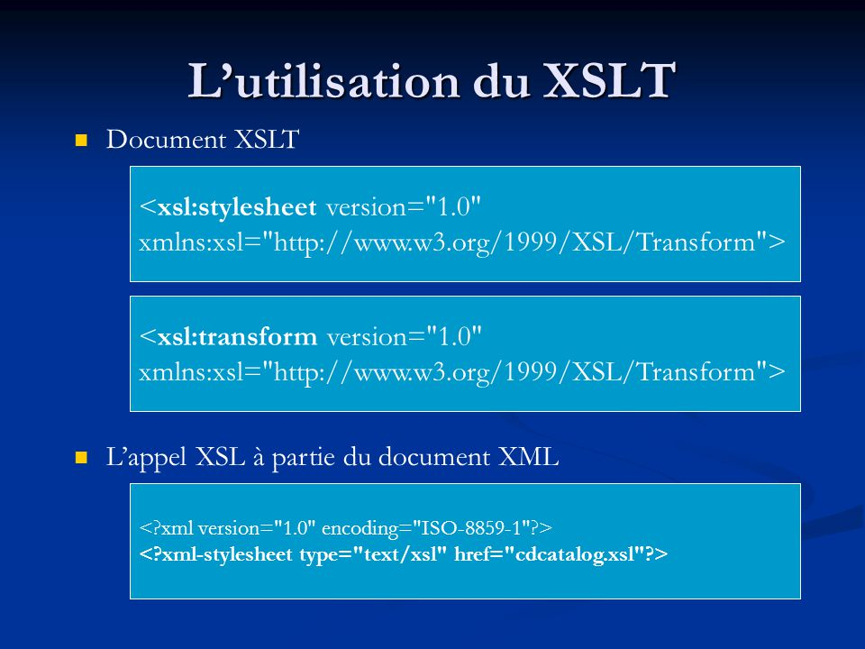 Lutilisation du XSLT <xsl:stylesheet version= 1.0 xmlns:xsl= http://www.w3.org/1999/XSL/Transform > <xsl:transform version= 1.0 xmlns:xsl= http://www.w3.org/1999/XSL/Transform > Document XSLT Lappel XSL à partie du document XML