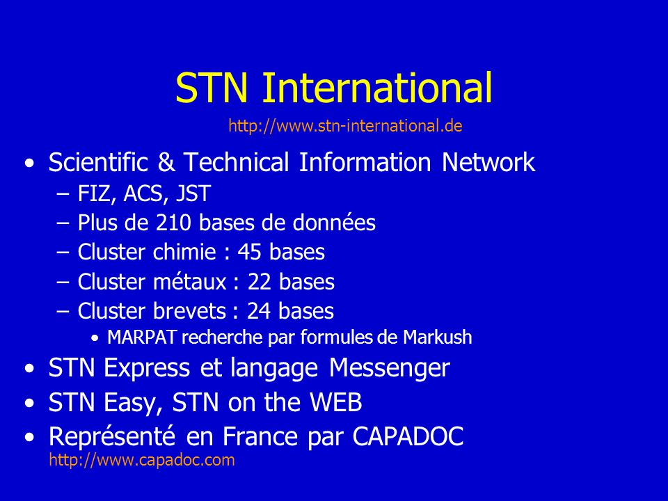STN International Scientific & Technical Information Network –FIZ, ACS, JST –Plus de 210 bases de données –Cluster chimie : 45 bases –Cluster métaux :