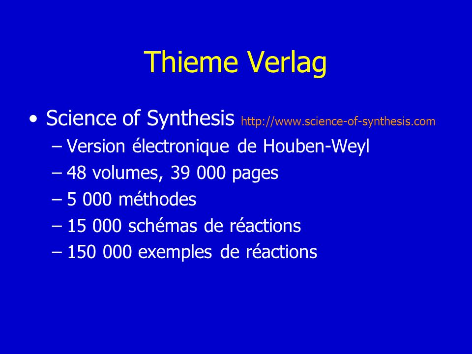 Thieme Verlag Science of Synthesis http://www.science-of-synthesis.com –Version électronique de Houben-Weyl –48 volumes, 39 000 pages –5 000 méthodes