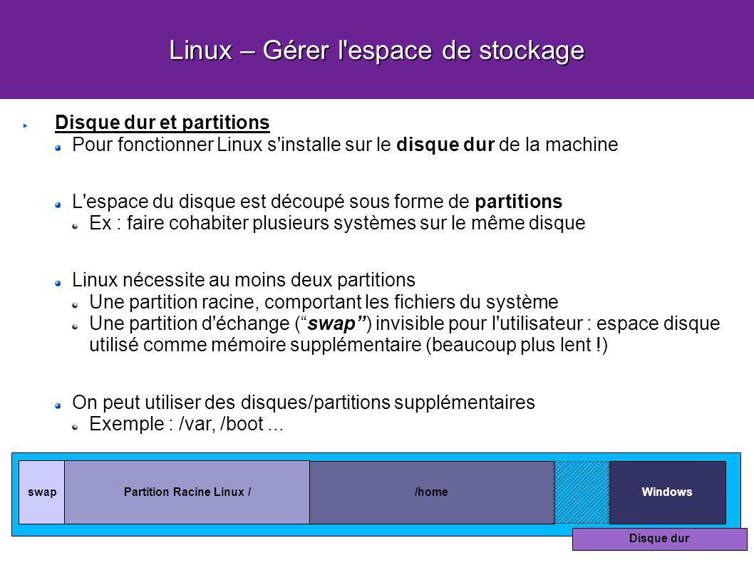 Linux – Gérer l espace de stockage Disque dur et partitions Pour fonctionner Linux s installe sur le disque dur de la machine L espace du disque est découpé sous forme de partitions Ex : faire cohabiter plusieurs systèmes sur le même disque Linux nécessite au moins deux partitions Une partition racine, comportant les fichiers du système Une partition d échange (swap) invisible pour l utilisateur : espace disque utilisé comme mémoire supplémentaire (beaucoup plus lent !) On peut utiliser des disques/partitions supplémentaires Exemple : /var, /boot...