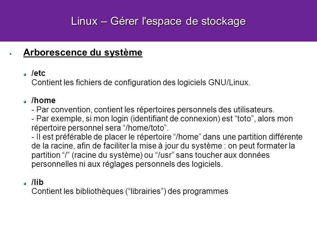 Linux – Gérer l'espace de stockage Arborescence du système /etc Contient les fichiers de configuration des logiciels GNU/Linux. /home - Par convention