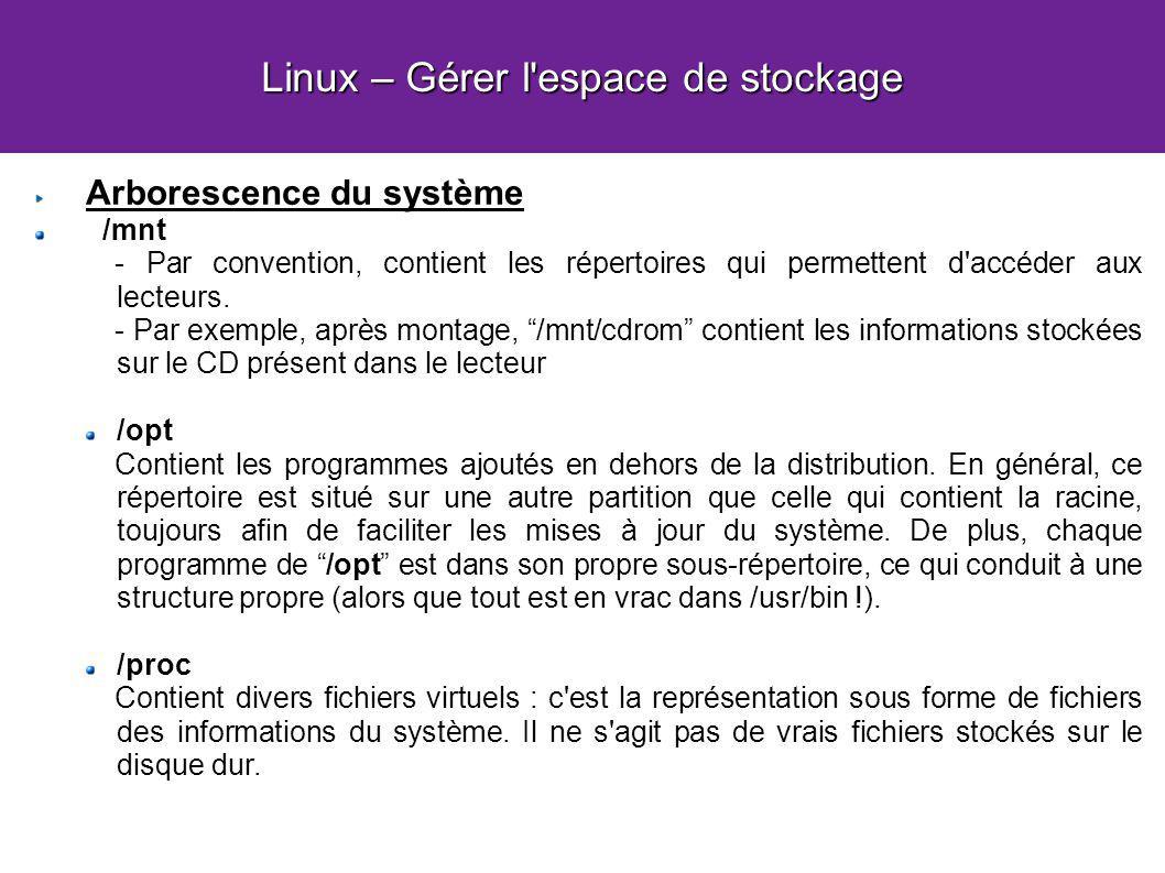 Linux – Gérer l espace de stockage Arborescence du système /mnt - Par convention, contient les répertoires qui permettent d accéder aux lecteurs.
