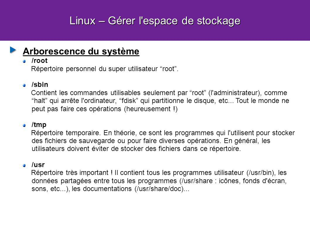 Linux – Gérer l'espace de stockage Arborescence du système /root Répertoire personnel du super utilisateur root. /sbin Contient les commandes utilisab