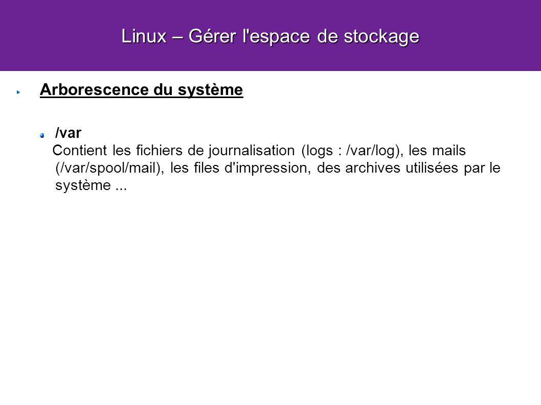 Linux – Gérer l espace de stockage Arborescence du système /var Contient les fichiers de journalisation (logs : /var/log), les mails (/var/spool/mail), les files d impression, des archives utilisées par le système...