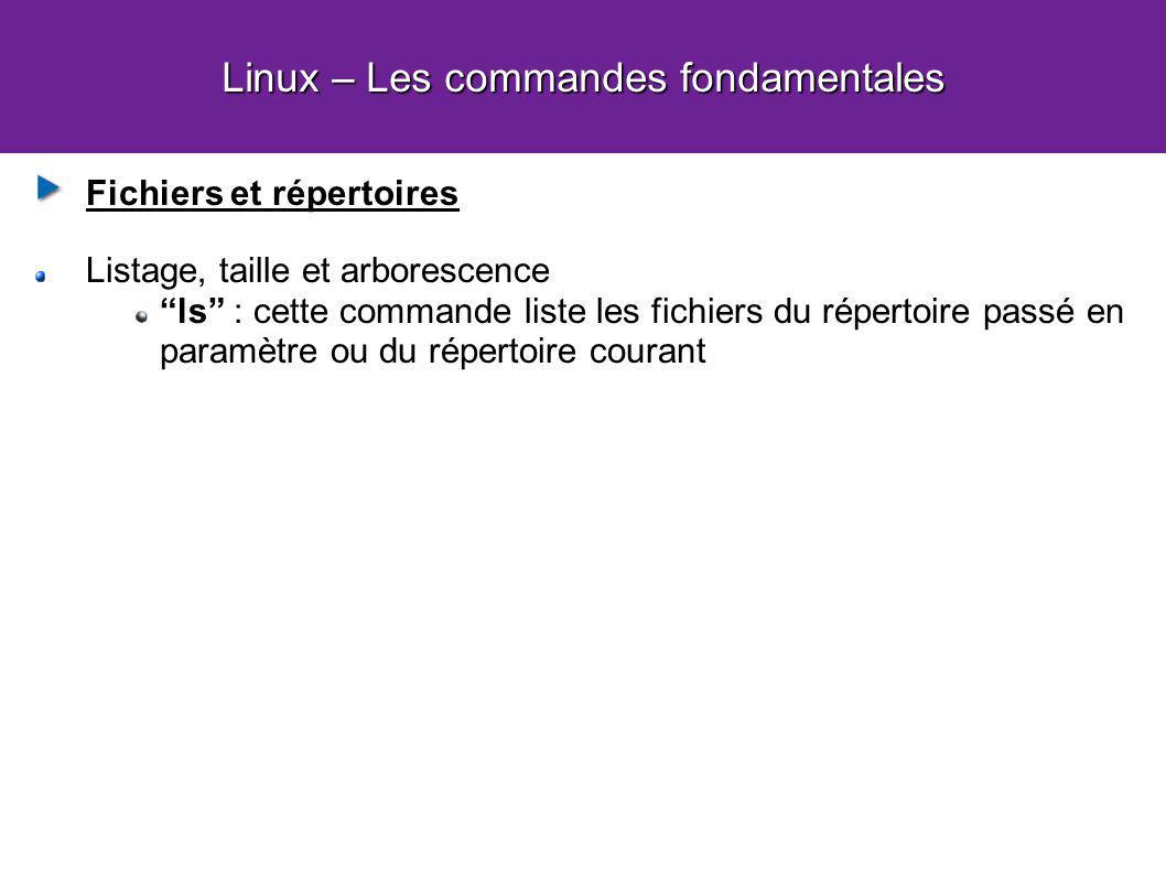 Linux – Les commandes fondamentales Fichiers et répertoires Listage, taille et arborescence ls : cette commande liste les fichiers du répertoire passé en paramètre ou du répertoire courant